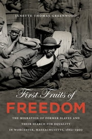First Fruits of Freedom - The Migration of Former Slaves and Their Search for Equality in Worcester, Massachusetts, 1862-1900 ebook by Janette Thomas Greenwood