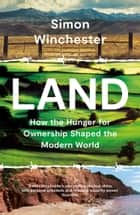 Land: How the Hunger for Ownership Shaped the Modern World ebook by Simon Winchester