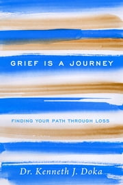 Grief Is a Journey - Finding Your Path Through Loss ebook by Dr. Kenneth J. Doka