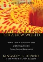 New Consciousness for a New World ebook by Kingsley L. Dennis,Ervin Laszlo
