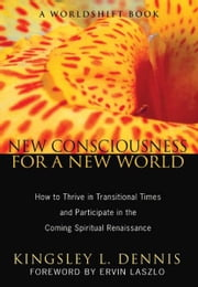 New Consciousness for a New World - How to Thrive in Transitional Times and Participate in the Coming Spiritual Renaissance ebook by Kingsley L. Dennis,Ervin Laszlo