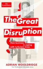 The Great Disruption - How business is coping with turbulent times ebook by The Economist, Adrian Wooldridge
