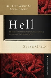 All You Want to Know About Hell - Three Christian Views of God?s Final Solution to the Problem of Sin ebook by Steve Gregg