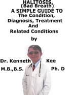 Halitosis (Bad Breath), A Simple Guide To The Condition, Diagnosis, Treatment And Related Conditions ebook by Kenneth Kee
