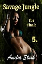 Savage Jungle: Part Five ~ The Finale ebook by