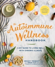 The Autoimmune Wellness Handbook - A DIY Guide to Living Well with Chronic Illness ebook by Mickey Trescott,Angie Alt