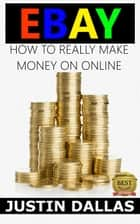 Ebay: How to Really Make Money Online ebook by Justin Dallas