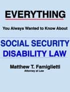 Everything You Always Wanted to Know About Social Security Disability Law ebook by Matthew Famiglietti