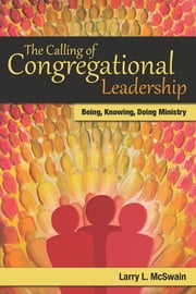 The Calling of Congregational Leadership - Being, Knowing, Doing Ministry ebook by Larry L. McSwain