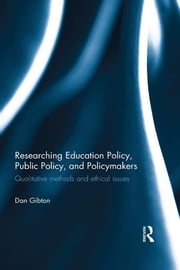 Researching Education Policy, Public Policy, and Policymakers - Qualitative methods and ethical issues ebook by Dan Gibton
