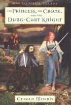 The Princess, the Crone, and the Dung-Cart Knight ebook by Gerald Morris