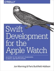 Swift Development for the Apple Watch - An Intro to the WatchKit Framework, Glances, and Notifications ebook by Manning,Buttfield-Addison