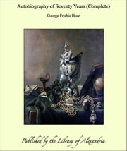 Autobiography of Seventy Years (Complete) ebook by George Frisbie Hoar