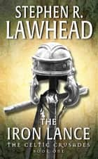 The Iron Lance - The Celtic Crusades: Book I ebook by Stephen R Lawhead