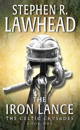 The Iron Lance - The Celtic Crusades: Book I ebook by Stephen R. Lawhead