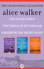 The Color Purple Collection - The Color Purple, The Temple of My Familiar, and Possessing the Secret of Joy ebook by Alice Walker