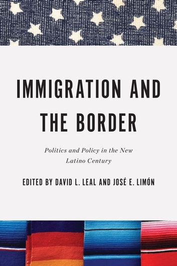Immigration and the Border - Politics and Policy in the New Latino Century ebook by