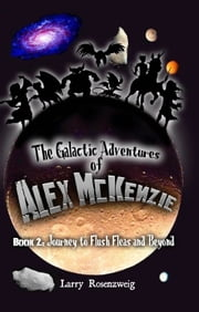 Journey to Flush Fleas and Beyond (Book 2 in The Galactic Adventures of Alex McKenzie series) ebook by Larry Rosenzweig
