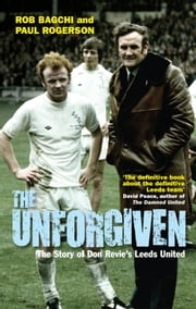 The Unforgiven - The Story of Don Revie?s Leeds United ebook by Rob Bagchi,Paul Rogerson