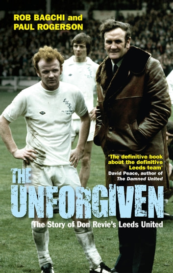 The Unforgiven - The Story of Don Revie's Leeds United ebook by Rob Bagchi,Paul Rogerson