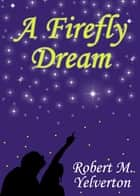 A Firefly Dream ebook by Robert M. Yelverton