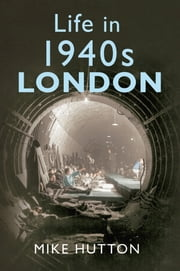 Life in 1940s London ebook by Mike Hutton