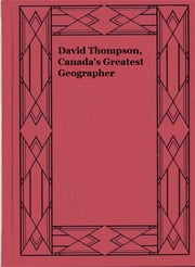 David Thompson, Canada's Greatest Geographer ebook by Joseph Burr Tyrrell