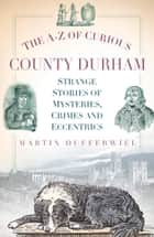 A-Z of Curious County Durham - Strange Stories of Mysteries, Crimes and Eccentrics ebook by Martin Dufferwiel