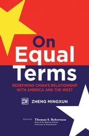 On Equal Terms - Redefining China's Relationship with America and the West ebook by Mingxun Zheng