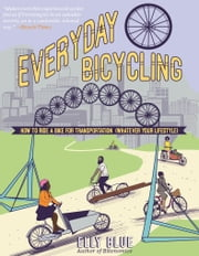 Everyday Bicycling - Ride a Bike for Transportation (Whatever Your Lifestyle) ebook by Elly Blue