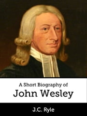 A Short Biography of John Wesley ebook by J.C. Ryle