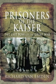 Prisoners of the Kaiser - The Last POW's of the Great War ebook by Van Emden, Richard