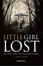 Little Girl Lost - Who Do You Turn to When You Have No Name, No Home, No Family? ebook by Ingrid Steel