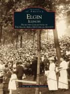 Elgin, Illinois - From the Collection of the Elgin Area Historical Society eBook by Jim Edwards, Wynette Edwards