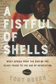 A Fistful of Shells - West Africa from the Rise of the Slave Trade to the Age of Revolution ebook by Toby Green