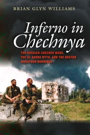 Inferno in Chechnya - The Russian-Chechen Wars, the Al Qaeda Myth, and the Boston Marathon Bombings ebook by Brian Glyn Williams