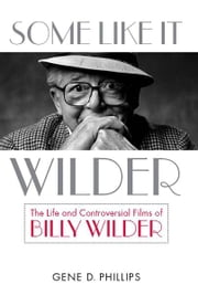 Some Like It Wilder - The Life and Controversial Films of Billy Wilder ebook by Gene D. Phillips