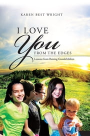I Love You from the Edges - Lessons from Raising Grandchildren ebook by Karen Best Wright