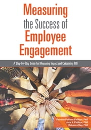 Measuring the Success of Employee Engagement - A Step-by-Step Guide for Measuring Impact and Calculating ROI ebook by Patricia Pulliam Phillips,Jack J. Phillips,Rebecca Ray