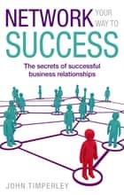 Network Your Way To Success - The secrets of successful business relationships ebook by John Timperley
