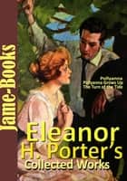 Eleanor H. Porter's Collected Works ebook by Eleanor H. Porter