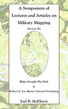 A Symposium of Lectures and Articles on Military Mapping Section Six: Make Straight His Path: Maps and Topography in the Civil War & Military Mapping: Robert E. Lee Moves to Gettysburg ebook by Earl B. McElfresh