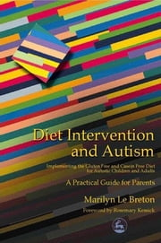 Diet Intervention and Autism - Implementing the Gluten Free and Casein Free Diet for Autistic Children and Adults - A Practical Guide for Parents ebook by Marilyn Le Breton, Rosemary Kessick