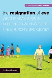 The Resignation of Eve - What If Adam's Rib Is No Longer Willing to Be the Church's Backbone? ebook by Jim Henderson,Lynne Hybels,George Barna