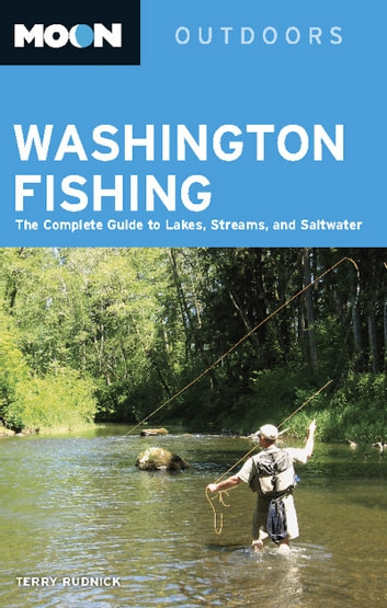 Moon Washington Fishing - The Complete Guide to Lakes, Streams, and Saltwater ebook by Terry Rudnick