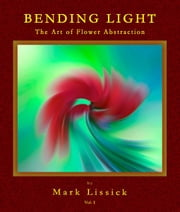 Bending Light - The Fine Art of Flower Abstraction ebook by Mark Owen Lissick