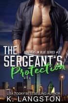 The Sergeant's Protection (Brothers in Blue #3) - Brothers in Blue ebook by K. Langston