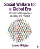 Social Welfare for a Global Era - International Perspectives on Policy and Practice ebook by James O. Midgley