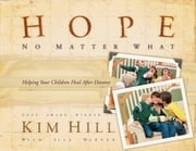 Hope No Matter What - Helping Your Children Heal After Divorce ebook by Kim Hill,Lisa Harper,Angela Thomas