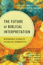 The Future of Biblical Interpretation - Responsible Plurality in Biblical Hermeneutics ebook by Stanley E. Porter Jr.,Matthew R. Malcolm